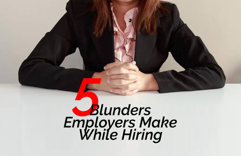5 Blunders Employers Make While Hiring Process