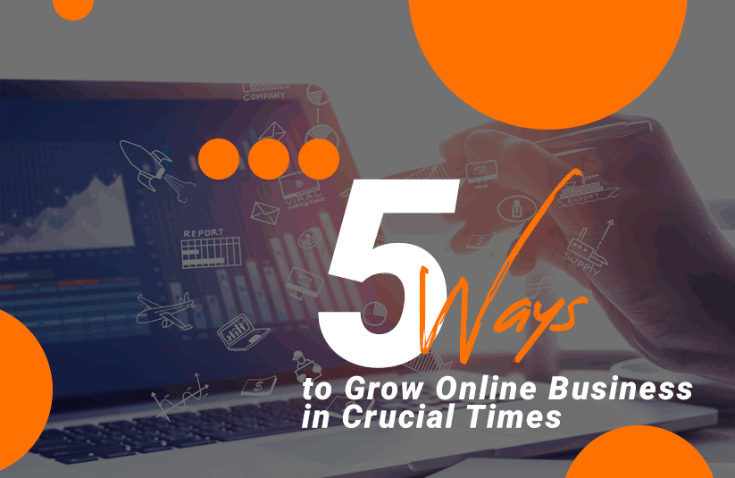 5 Ways to Grow Online Business in Crucial Times