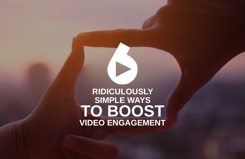 6 Ridiculously Simple Ways To Boost Video Engagement