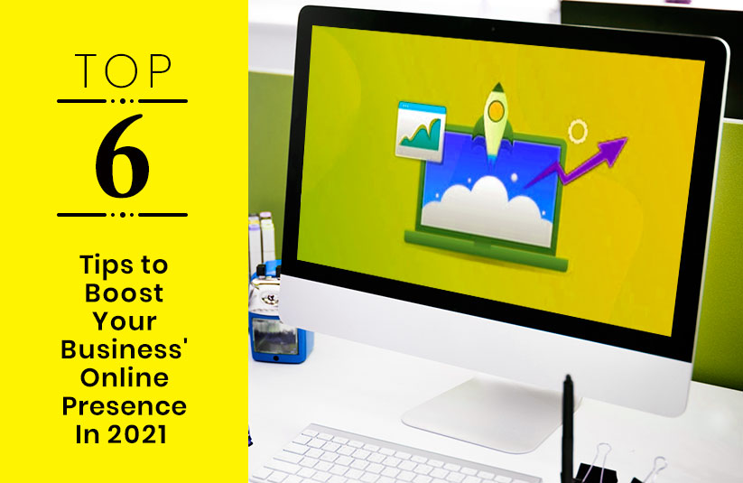 Top 6 Tips to Boost Your Business' Online Presence In 2021