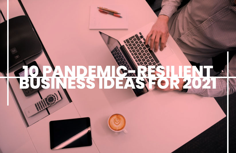 10 Pandemic-Resilient Business Ideas For 2021