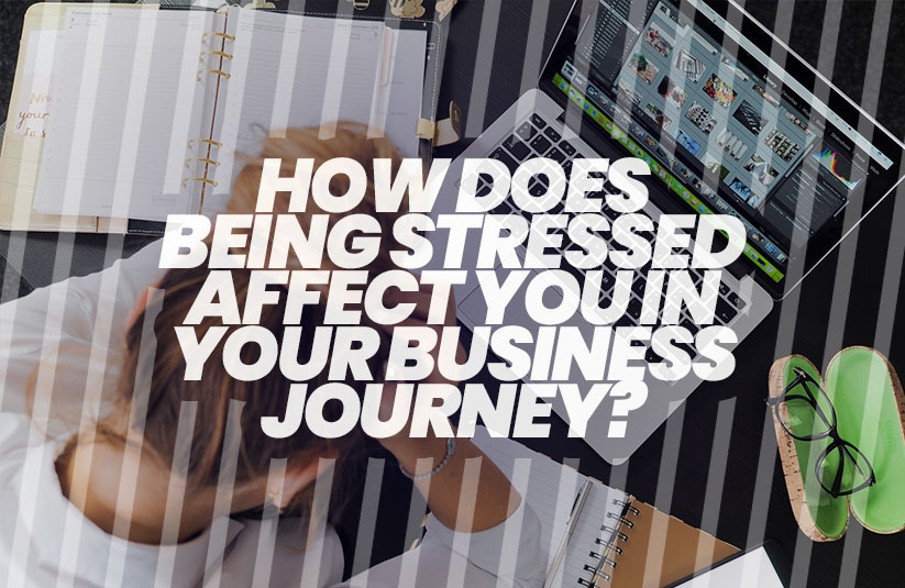How does Being Stressed Affect You in Your Business Journey?