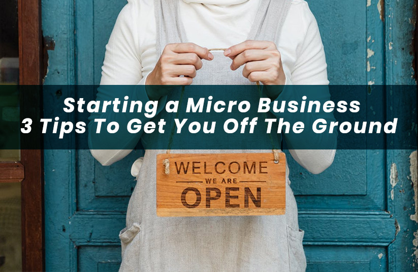 Starting a Micro Business: 3 Tips To Get You Off The Ground